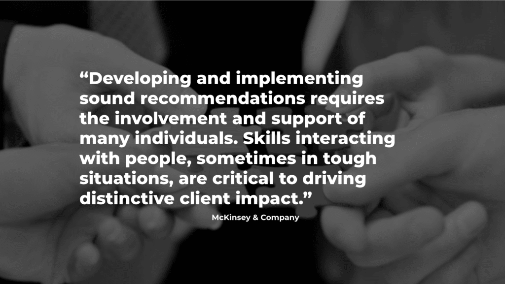 McKinsey & Co quote: Developing and implementing sound recommendations requires the involvement and support of many individuals. Skills interacting with people, sometimes in tough situations, are critical to driving distinctive client impact.