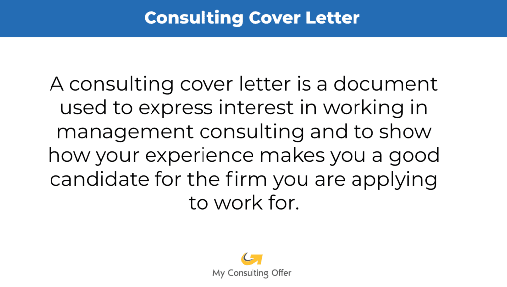 Consulting Cover Letters. The image is the definition of a consulting cover letter. A consulting cover letter is a document used to express interest in working in management consulting and to show how your experience makes you a good candidate for the firm you are applying to work for.